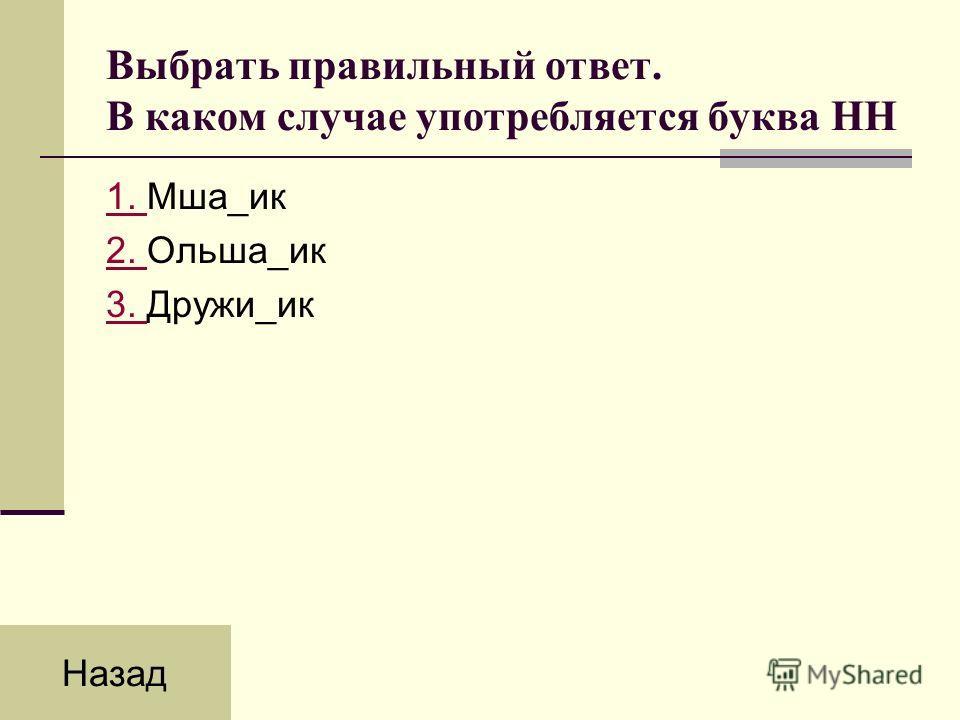 Выбрать правильный ответ. В каком случае употребляется буква НН 1. 1. Мша_ик 2. 2. Ольша_ик 3. 3. Дружи_ик Назад