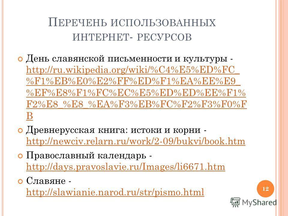 П ЕРЕЧЕНЬ ИСПОЛЬЗОВАННЫХ ИНТЕРНЕТ - РЕСУРСОВ День славянской письменности и культуры - http://ru.wikipedia.org/wiki/%C4%E5%ED%FC_ %F1%EB%E0%E2%FF%ED%F1%EA%EE%E9_ %EF%E8%F1%FC%EC%E5%ED%ED%EE%F1% F2%E8_%E8_%EA%F3%EB%FC%F2%F3%F0%F B http://ru.wikipedia.