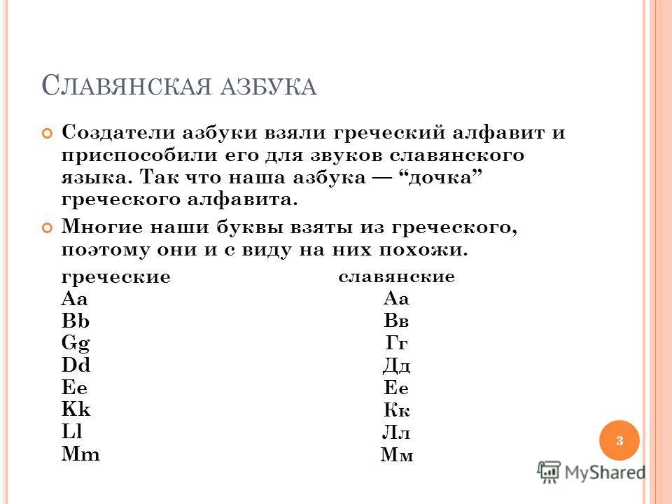 С ЛАВЯНСКАЯ АЗБУКА Создатели азбуки взяли греческий алфавит и приспособили его для звуков славянского языка. Так что наша азбука дочка греческого алфавита. Многие наши буквы взяты из греческого, поэтому они и с виду на них похожи. греческие Aa Bb Gg