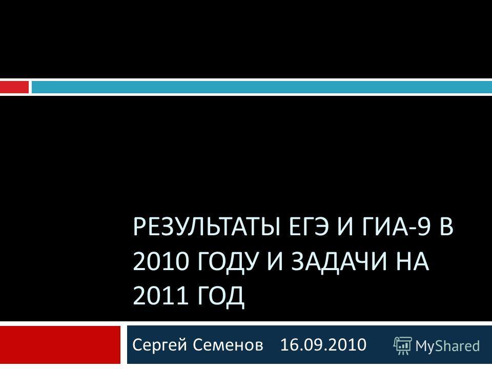 Сергей Семенов 16.09.2010 РЕЗУЛЬТАТЫ ЕГЭ И ГИА -9 В 2010 ГОДУ И ЗАДАЧИ НА 2011 ГОД
