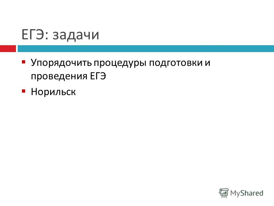 ЕГЭ : задачи Упорядочить процедуры подготовки и проведения ЕГЭ Норильск