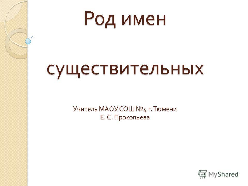 Род имен существительных Учитель МАОУ СОШ 4 г. Тюмени Е. С. Прокопьева