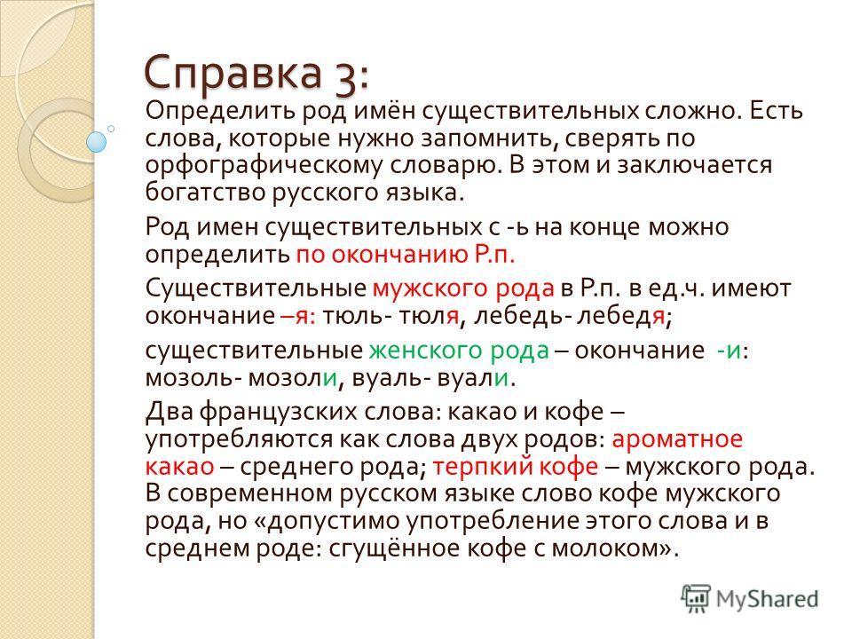 Справка 3: Определить род имён существительных сложно. Есть слова, которые нужно запомнить, сверять по орфографическому словарю. В этом и заключается богатство русского языка. Род имен существительных с - ь на конце можно определить по окончанию Р. п