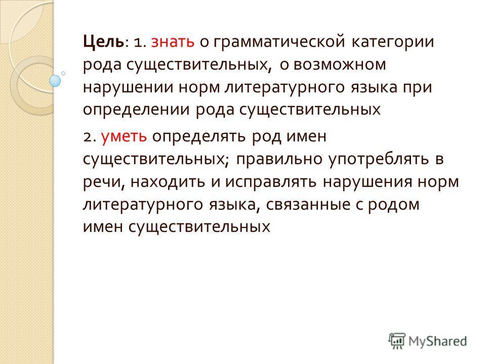 Цель : 1. знать о грамматической категории рода существительных, о возможном нарушении норм литературного языка при определении рода существительных 2. уметь определять род имен существительных ; правильно употреблять в речи, находить и исправлять на