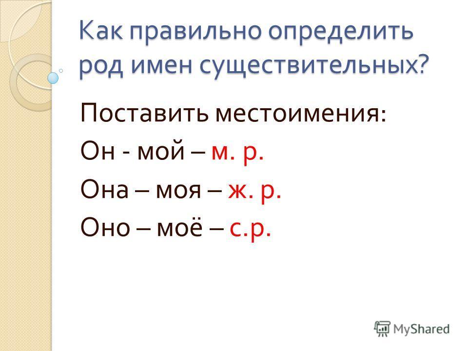 Как правильно определить род имен существительных ? Поставить местоимения : Он - мой – м. р. Она – моя – ж. р. Оно – моё – с. р.
