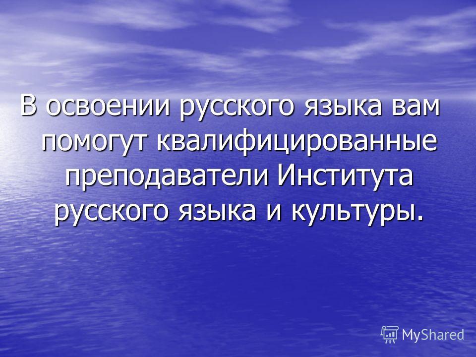 В освоении русского языка вам помогут квалифицированные преподаватели Института русского языка и культуры.