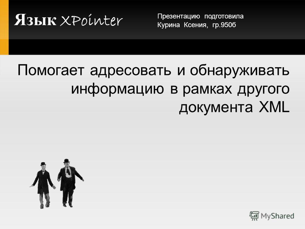 Язык XPointer Помогает адресовать и обнаруживать информацию в рамках другого документа XML Презентацию подготовила Курина Ксения, гр.950б
