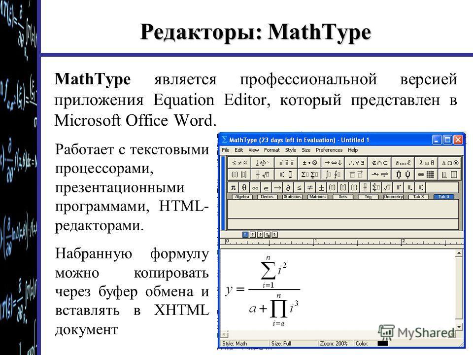 Редакторы: MathType MathType является профессиональной версией приложения Equation Editor, который представлен в Microsoft Office Word. Работает с текстовыми процессорами, презентационными программами, HTML- редакторами. Набранную формулу можно копир