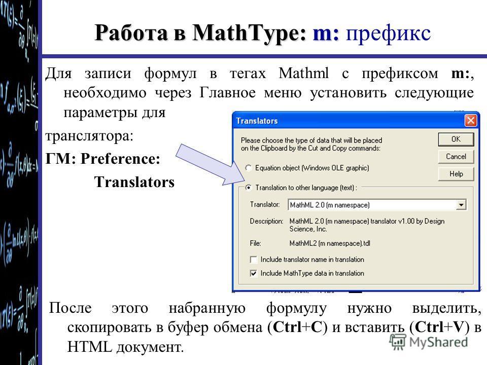 Работа в MathType: m: Работа в MathType: m: префикс Для записи формул в тегах Mathml с префиксом m:, необходимо через Главное меню установить следующие параметры для транслятора: ГМ: Preference: Translators После этого набранную формулу нужно выделит