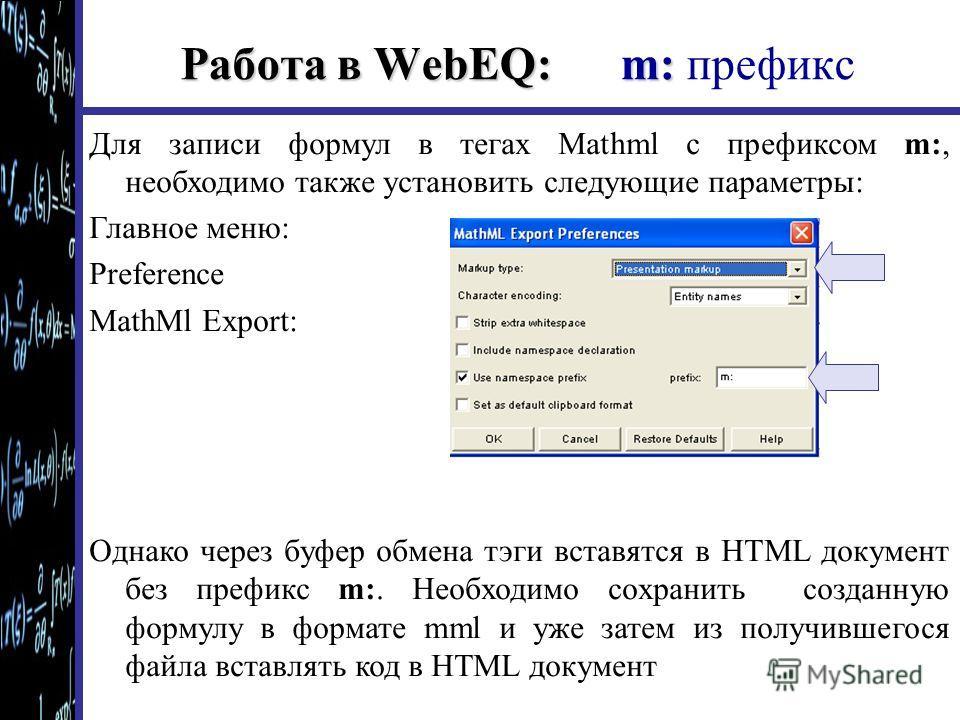 Работа в WebEQ: m: Работа в WebEQ: m: префикс Для записи формул в тегах Mathml с префиксом m:, необходимо также установить следующие параметры: Главное меню: Preference MathMl Export: Однако через буфер обмена тэги вставятся в HTML документ без префи