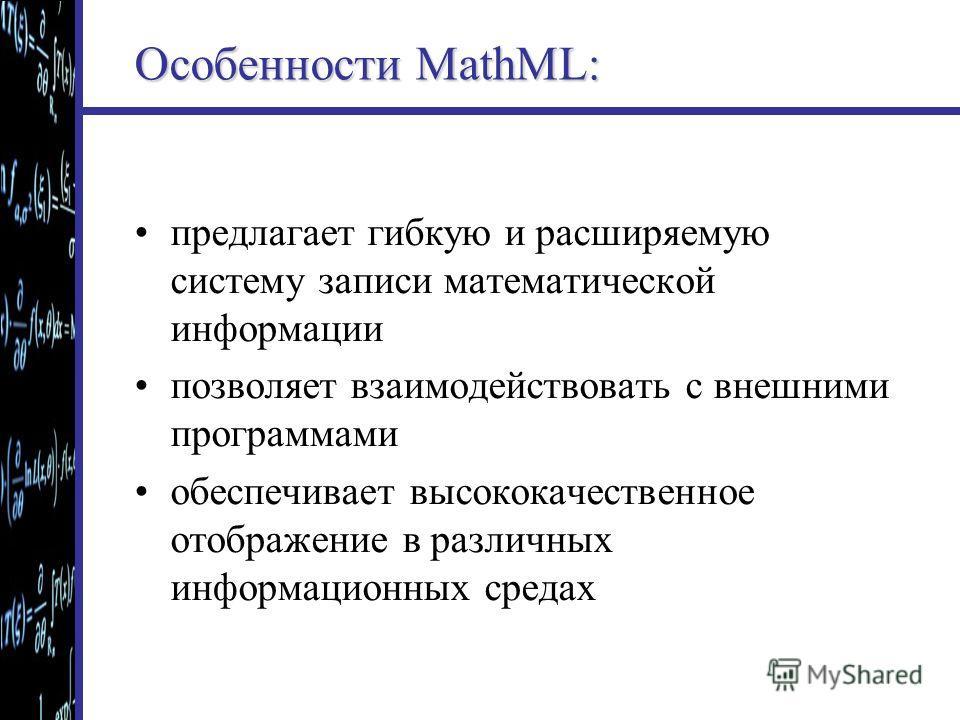 Особенности MathML: предлагает гибкую и расширяемую систему записи математической информации позволяет взаимодействовать с внешними программами обеспечивает высококачественное отображение в различных информационных средах