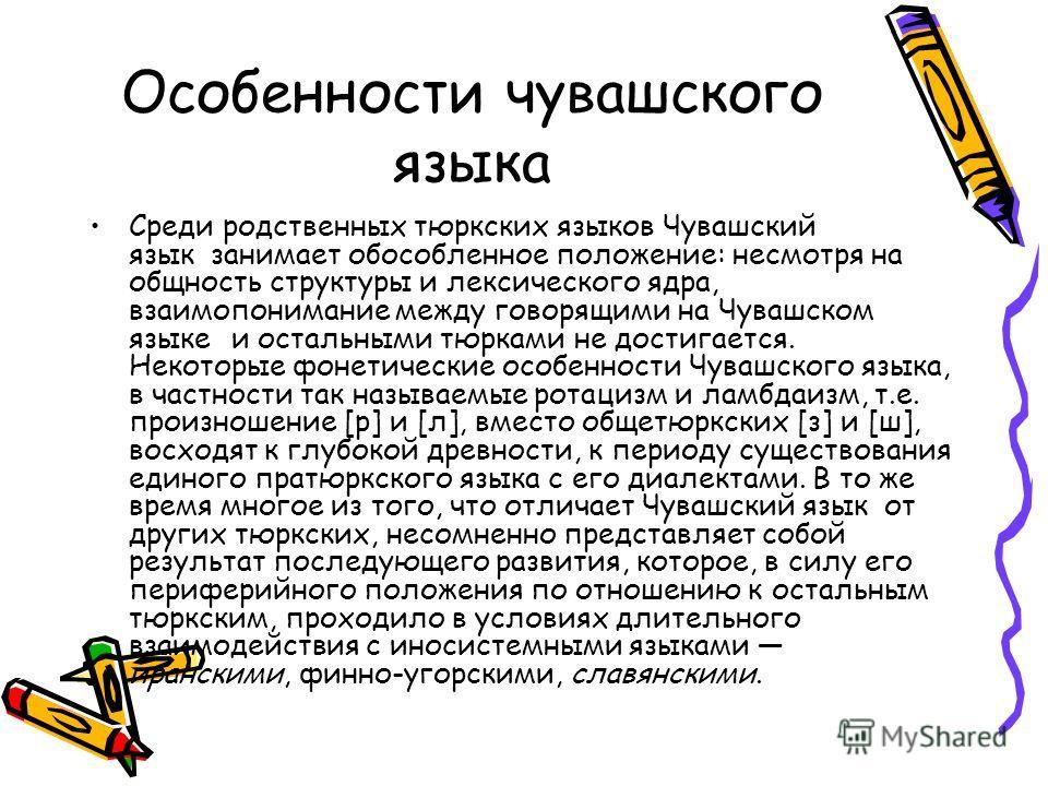 Особенности чувашского языка Среди родственных тюркских языков Чувашский язык занимает обособленное положение: несмотря на общность структуры и лексического ядра, взаимопонимание между говорящими на Чувашском языке и остальными тюрками не достигается