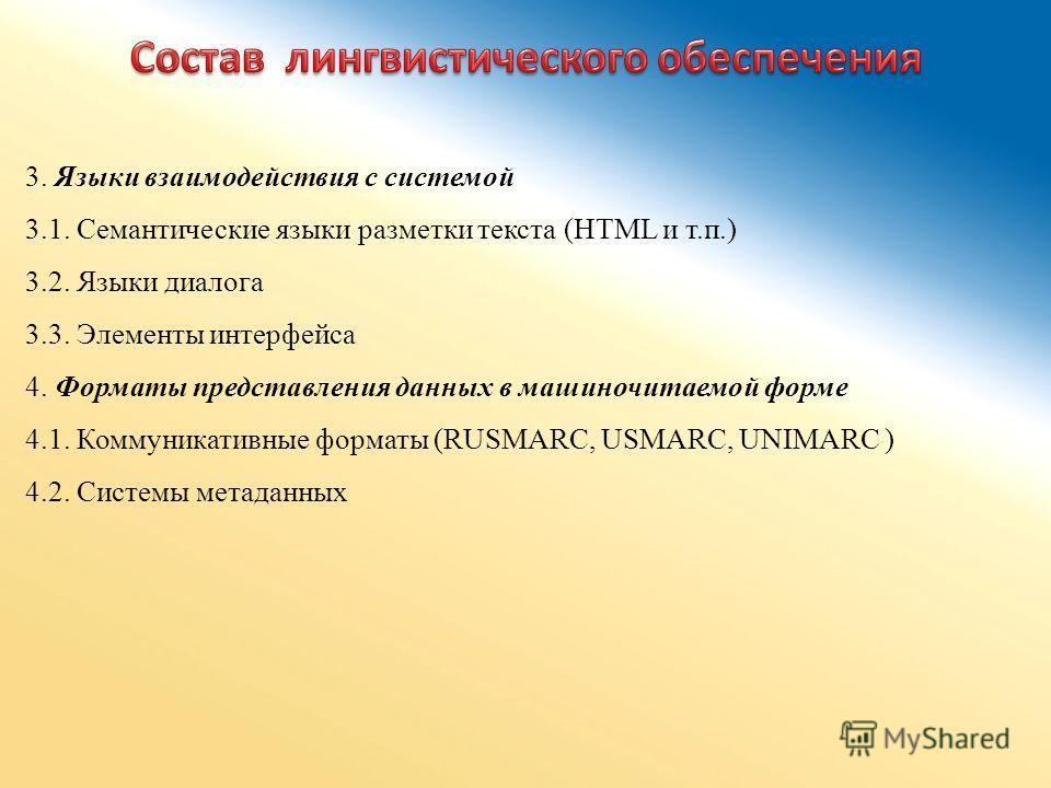 3. Языки взаимодействия с системой 3.1. Семантические языки разметки текста (HTML и т.п.) 3.2. Языки диалога 3.3. Элементы интерфейса 4. Форматы представления данных в машиночитаемой форме 4.1. Коммуникативные форматы (RUSMARC, USMARC, UNIMARC ) 4.2.