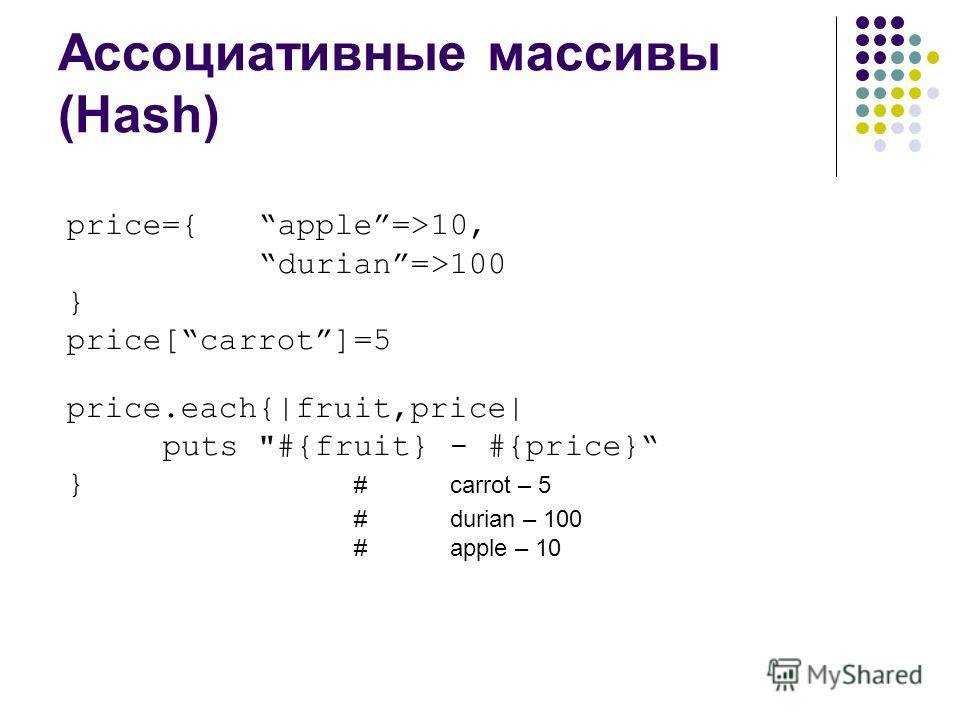 Ассоциативные массивы (Hash) price={apple=>10, durian=>100 } price[carrot]=5 price.each{|fruit,price| puts #{fruit} - #{price} } #carrot – 5 #durian – 100 #apple – 10
