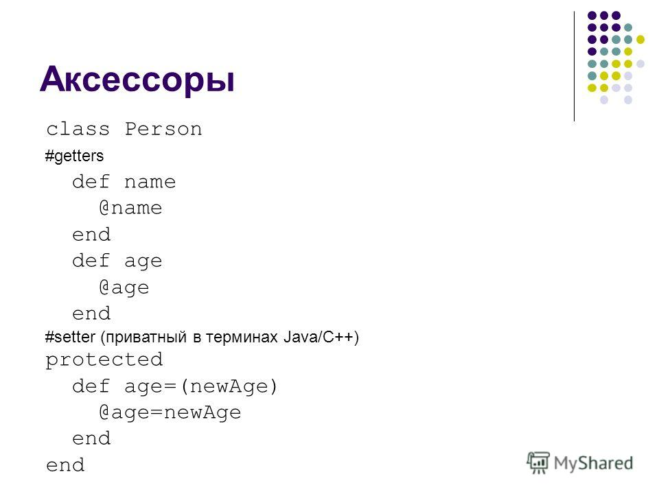 Аксессоры class Person #getters def name @name end def age @age end #setter (приватный в терминах Java/C++) protected def age=(newAge) @age=newAge end