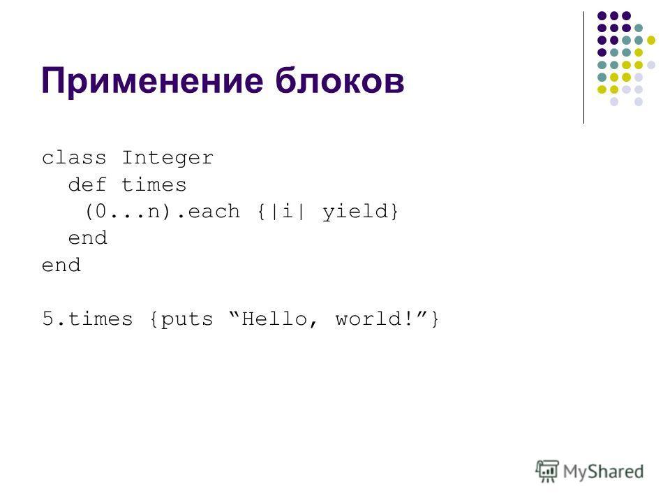 Применение блоков class Integer def times (0...n).each {|i| yield} end 5.times {puts Hello, world!}