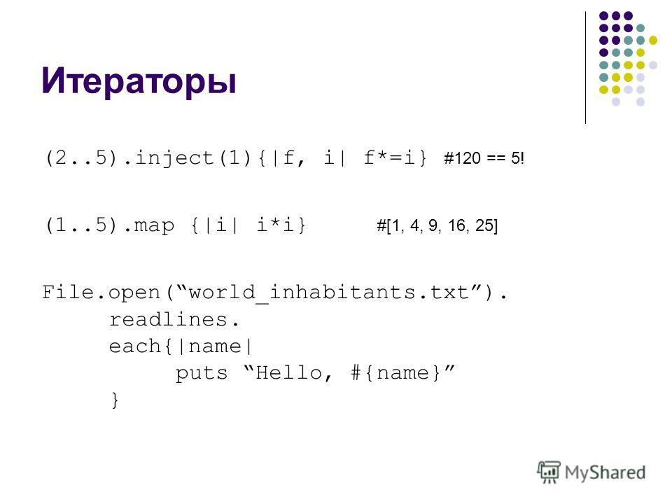 Итераторы (2..5).inject(1){|f, i| f*=i} #120 == 5! (1..5).map {|i| i*i} #[1, 4, 9, 16, 25] File.open(world_inhabitants.txt). readlines. each{|name| puts Hello, #{name} }