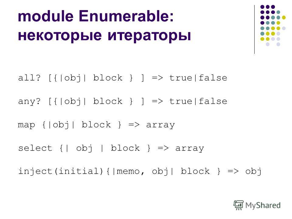 module Enumerable: некоторые итераторы all? [{|obj| block } ] => true|false any? [{|obj| block } ] => true|false map {|obj| block } => array select {| obj | block } => array inject(initial){|memo, obj| block } => obj