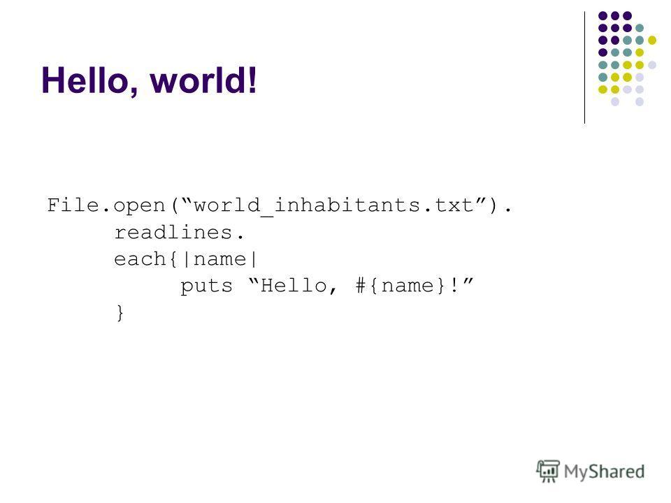 Hello, world! File.open(world_inhabitants.txt). readlines. each{|name| puts Hello, #{name}! }