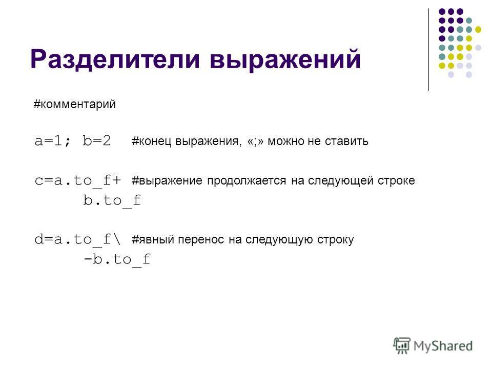 Разделители выражений #комментарий a=1; b=2 #конец выражения, «;» можно не ставить c=a.to_f+ #выражение продолжается на следующей строке b.to_f d=a.to_f\ #явный перенос на следующую строку -b.to_f