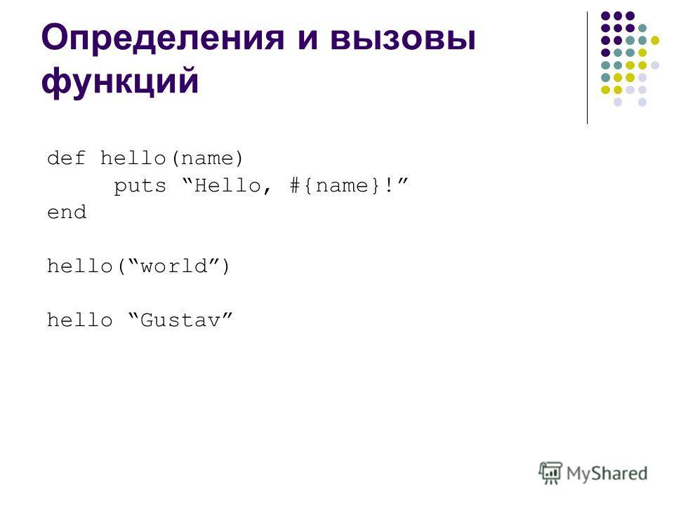 Определения и вызовы функций def hello(name) puts Hello, #{name}! end hello(world) hello Gustav