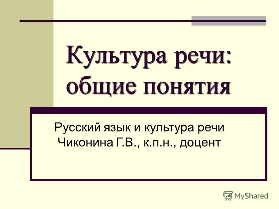 Культура речи: общие понятия Русский язык и культура речи Чиконина Г.В., к.п.н., доцент