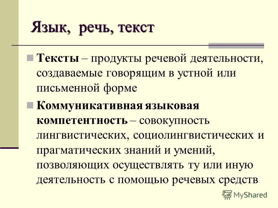 Язык, речь, текст Тексты – продукты речевой деятельности, создаваемые говорящим в устной или письменной форме Коммуникативная языковая компетентность – совокупность лингвистических, социолингвистических и прагматических знаний и умений, позволяющих о