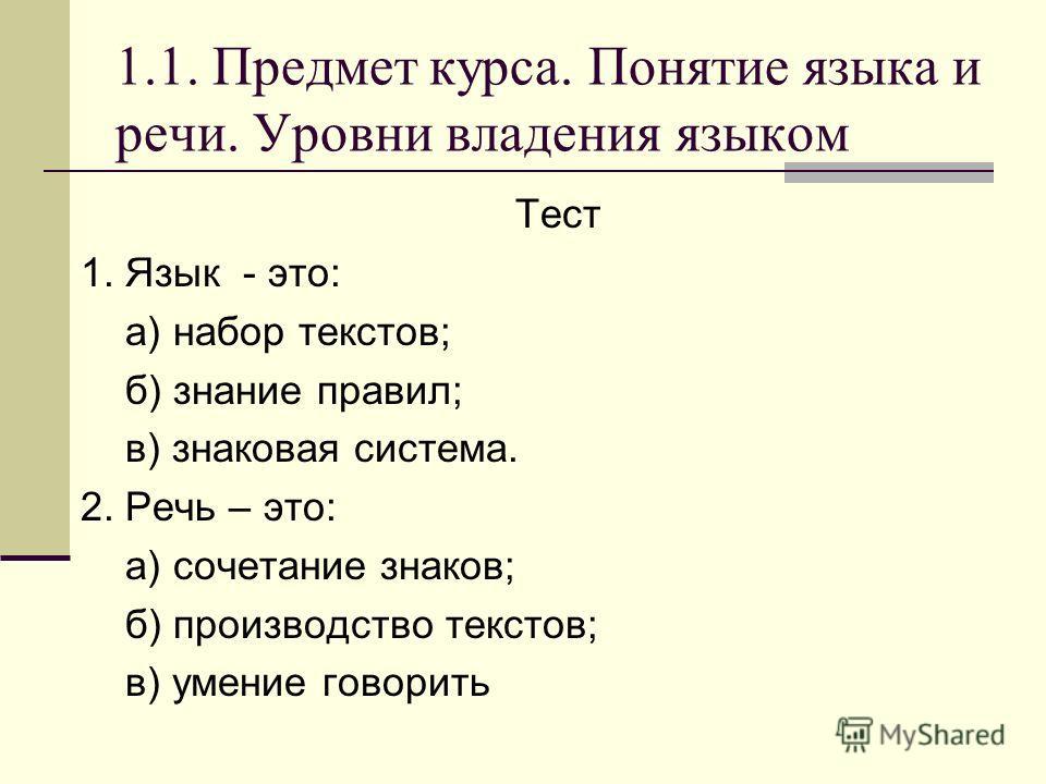1.1. Предмет курса. Понятие языка и речи. Уровни владения языком Тест 1. Язык - это: а) набор текстов; б) знание правил; в) знаковая система. 2. Речь – это: а) сочетание знаков; б) производство текстов; в) умение говорить