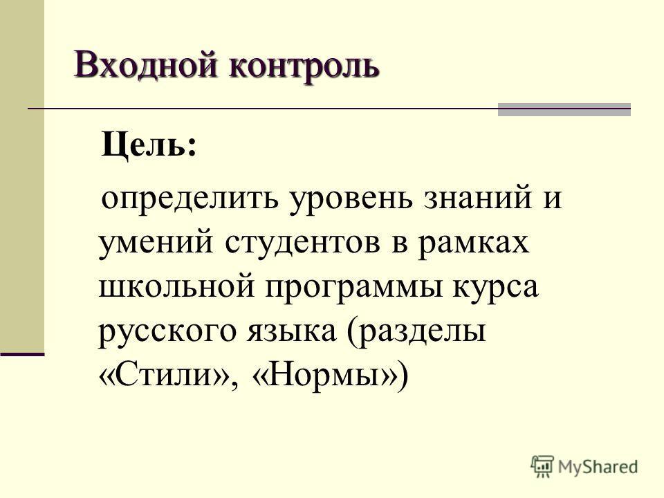 Входной контроль Цель: определить уровень знаний и умений студентов в рамках школьной программы курса русского языка (разделы «Стили», «Нормы»)