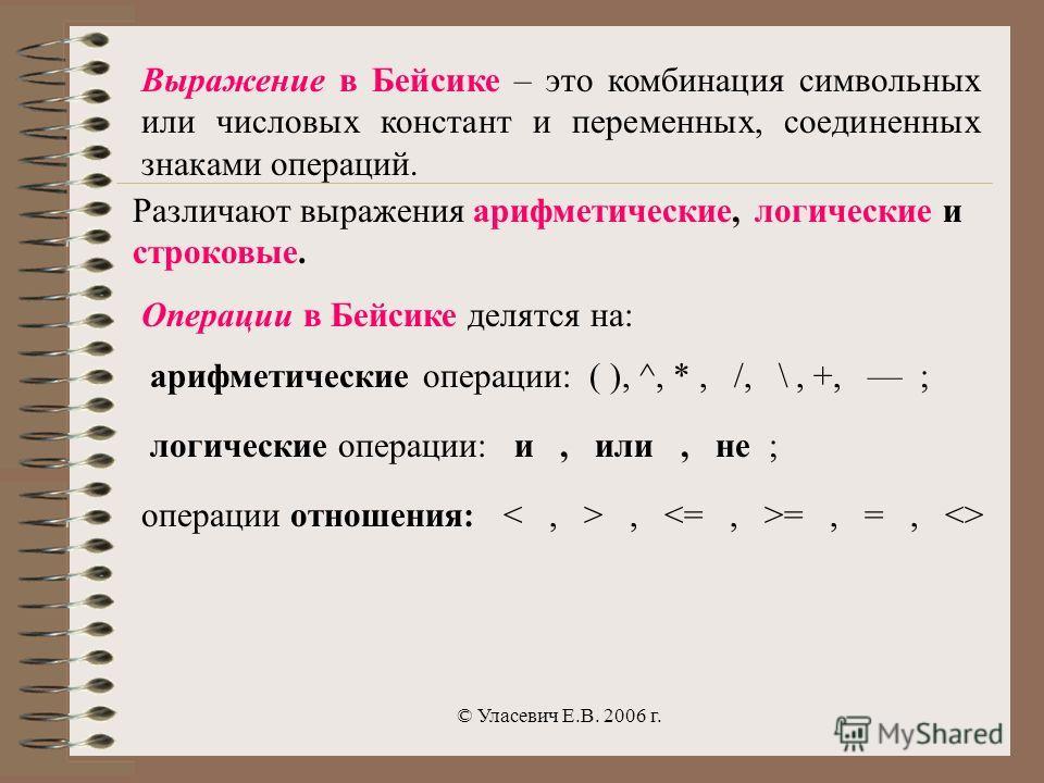 © Уласевич Е.В. 2006 г. Выражение в Бейсике – это комбинация символьных или числовых констант и переменных, соединенных знаками операций. Операции в Бейсике делятся на: арифметические операции: ( ), ^, *, /, \, +, ; логические операции: и, или, не ;