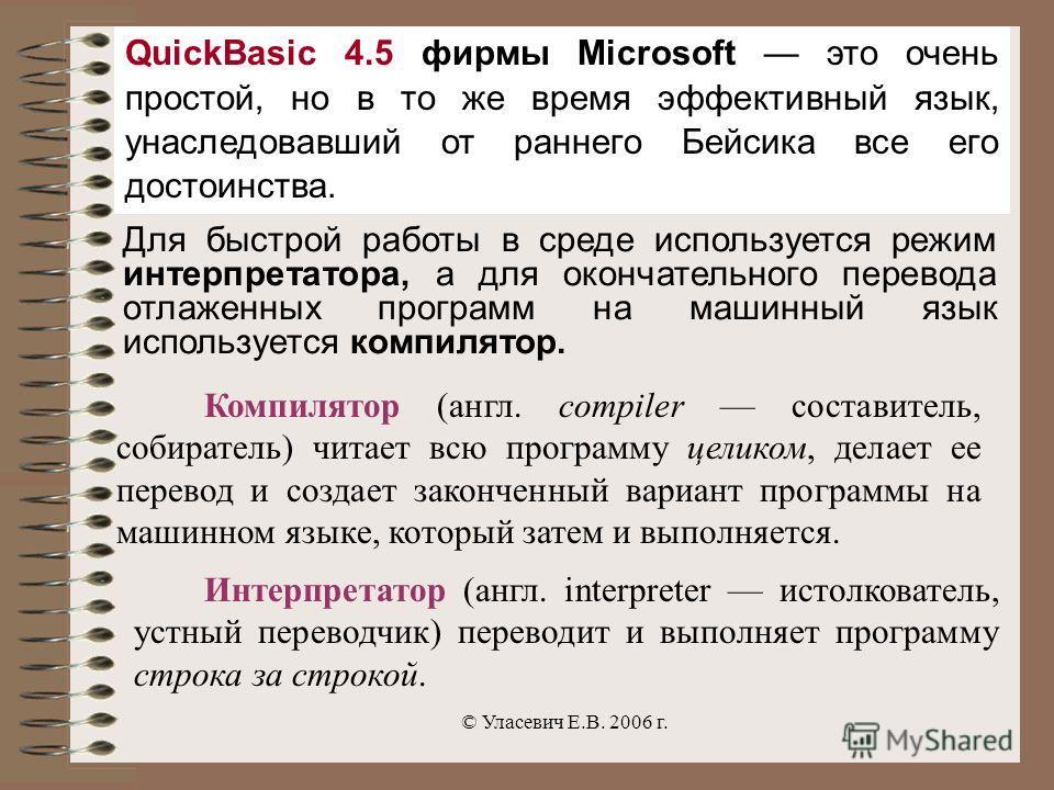 © Уласевич Е.В. 2006 г. QuickBasic 4.5 фирмы Microsoft это очень простой, но в то же время эффективный язык, унаследовавший от раннего Бейсика все его достоинства. Для быстрой работы в среде используется режим интерпретатора, а для окончательного пер