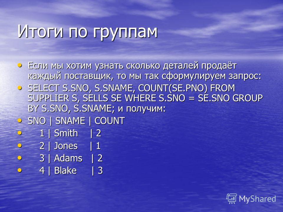 Итоги по группам Если мы хотим узнать сколько деталей продаёт каждый поставщик, то мы так сформулируем запрос: Если мы хотим узнать сколько деталей продаёт каждый поставщик, то мы так сформулируем запрос: SELECT S.SNO, S.SNAME, COUNT(SE.PNO) FROM SUP