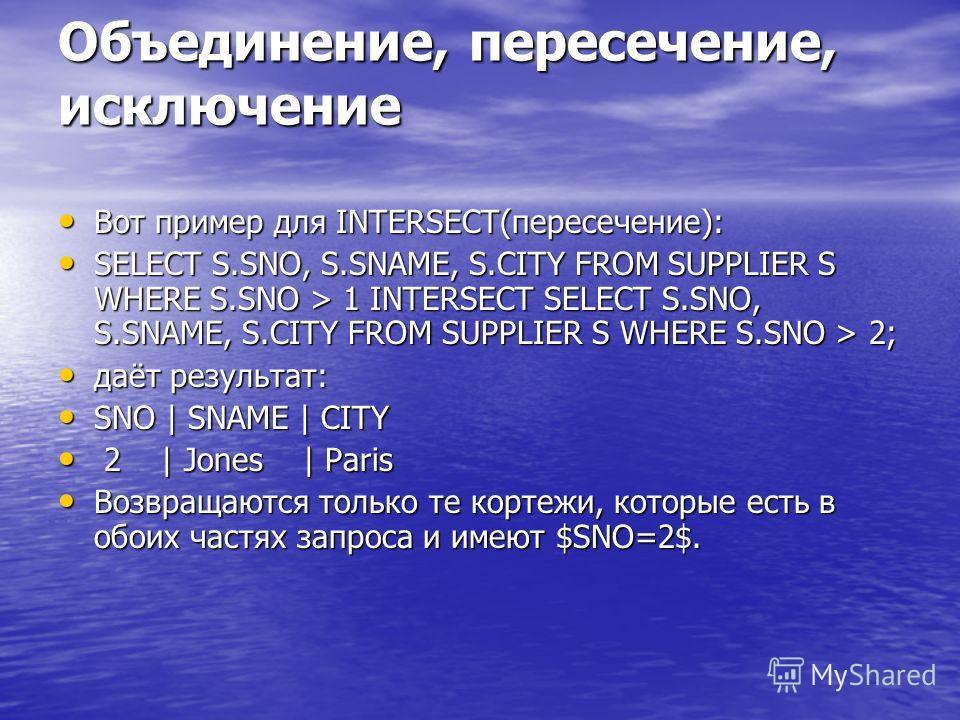 Объединение, пересечение, исключение Вот пример для INTERSECT(пересечение): Вот пример для INTERSECT(пересечение): SELECT S.SNO, S.SNAME, S.CITY FROM SUPPLIER S WHERE S.SNO > 1 INTERSECT SELECT S.SNO, S.SNAME, S.CITY FROM SUPPLIER S WHERE S.SNO > 2;