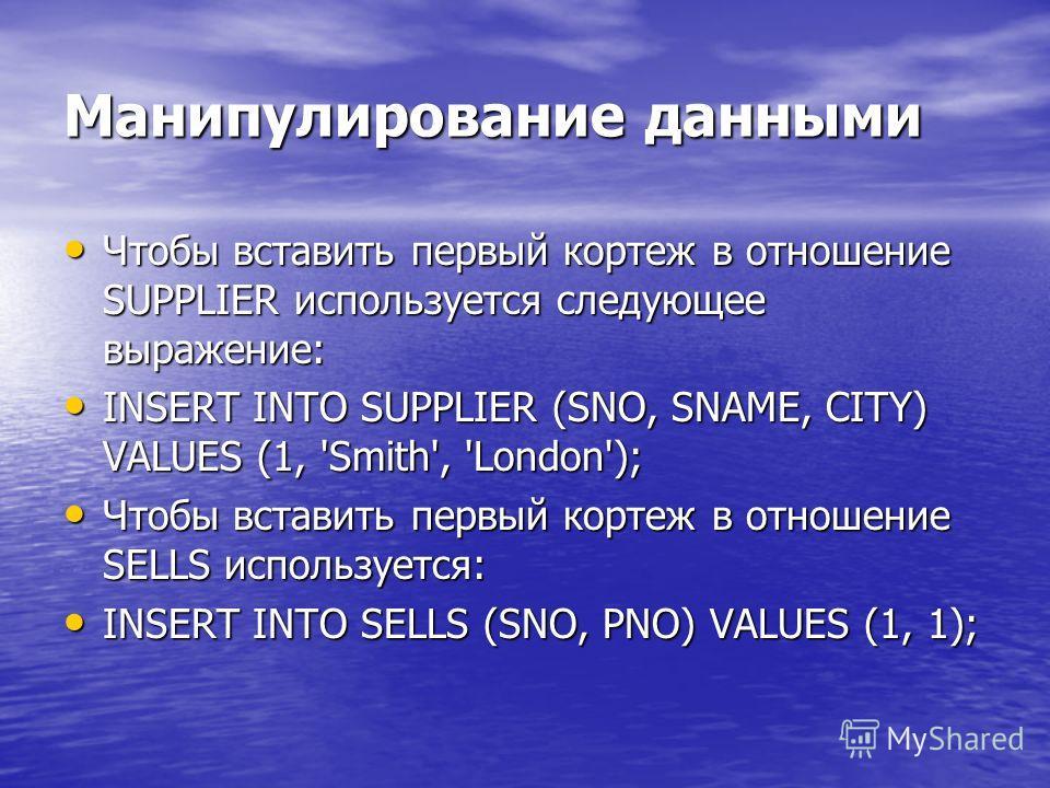 Манипулирование данными Чтобы вставить первый кортеж в отношение SUPPLIER используется следующее выражение: Чтобы вставить первый кортеж в отношение SUPPLIER используется следующее выражение: INSERT INTO SUPPLIER (SNO, SNAME, CITY) VALUES (1, 'Smith'