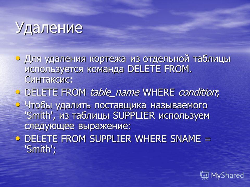 Удаление Для удаления кортежа из отдельной таблицы используется команда DELETE FROM. Синтаксис: Для удаления кортежа из отдельной таблицы используется команда DELETE FROM. Синтаксис: DELETE FROM table_name WHERE condition; DELETE FROM table_name WHER