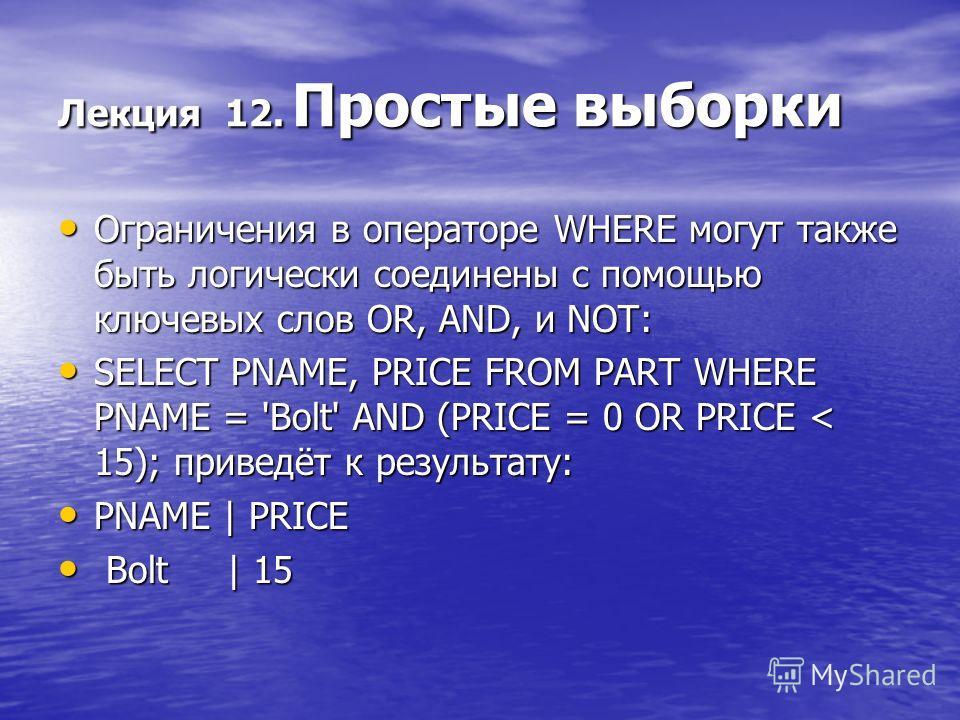Лекция 12. Простые выборки Ограничения в операторе WHERE могут также быть логически соединены с помощью ключевых слов OR, AND, и NOT: Ограничения в операторе WHERE могут также быть логически соединены с помощью ключевых слов OR, AND, и NOT: SELECT PN