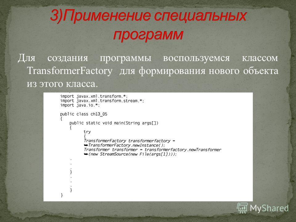 Для создания программы воспользуемся классом TransformerFactory для формирования нового объекта из этого класса.