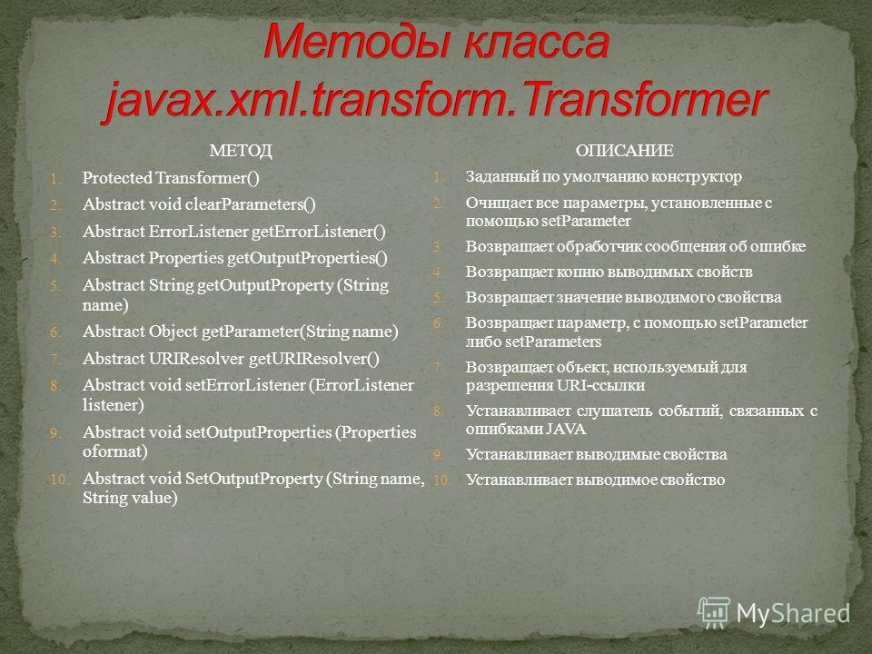 МЕТОД 1. Protected Transformer() 2. Abstract void clearParameters() 3. Abstract ErrorListener getErrorListener() 4. Abstract Properties getOutputProperties() 5. Abstract String getOutputProperty (String name) 6. Abstract Object getParameter(String na