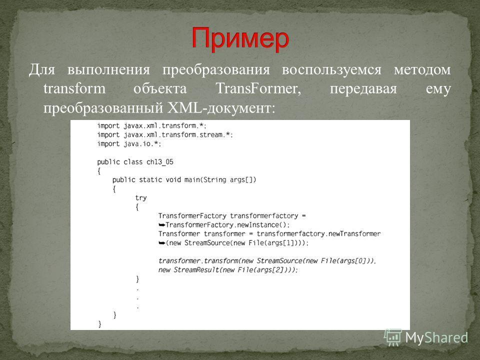 Для выполнения преобразования воспользуемся методом transform объекта TransFormer, передавая ему преобразованный XML-документ: