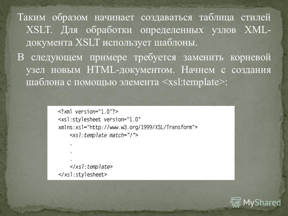Таким образом начинает создаваться таблица стилей XSLT. Для обработки определенных узлов XML- документа XSLT использует шаблоны. В следующем примере требуется заменить корневой узел новым HTML-документом. Начнем с создания шаблона с помощью элемента