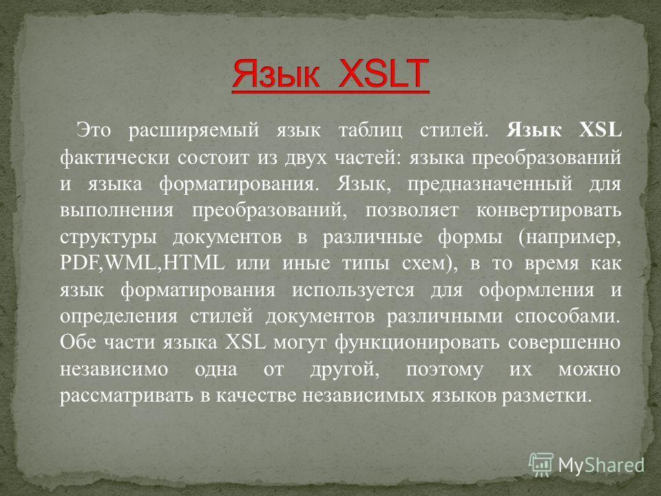 Это расширяемый язык таблиц стилей. Язык XSL фактически состоит из двух частей: языка преобразований и языка форматирования. Язык, предназначенный для выполнения преобразований, позволяет конвертировать структуры документов в различные формы (наприме
