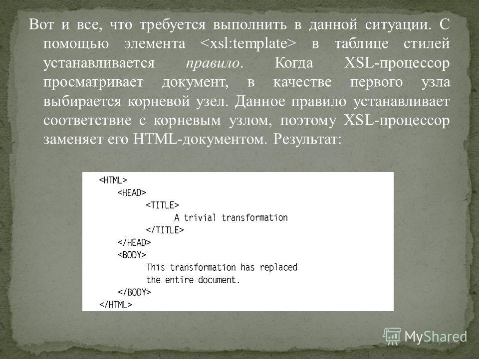 Вот и все, что требуется выполнить в данной ситуации. С помощью элемента в таблице стилей устанавливается правило. Когда XSL-процессор просматривает документ, в качестве первого узла выбирается корневой узел. Данное правило устанавливает соответствие