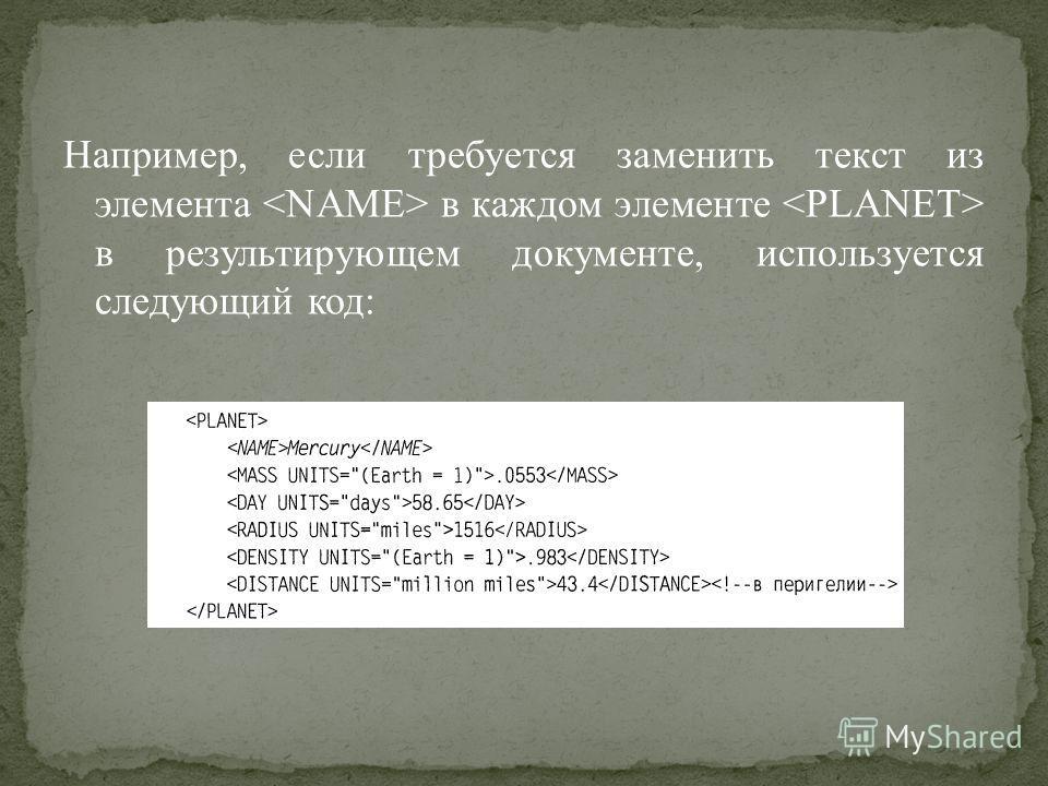 Например, если требуется заменить текст из элемента в каждом элементе в результирующем документе, используется следующий код: