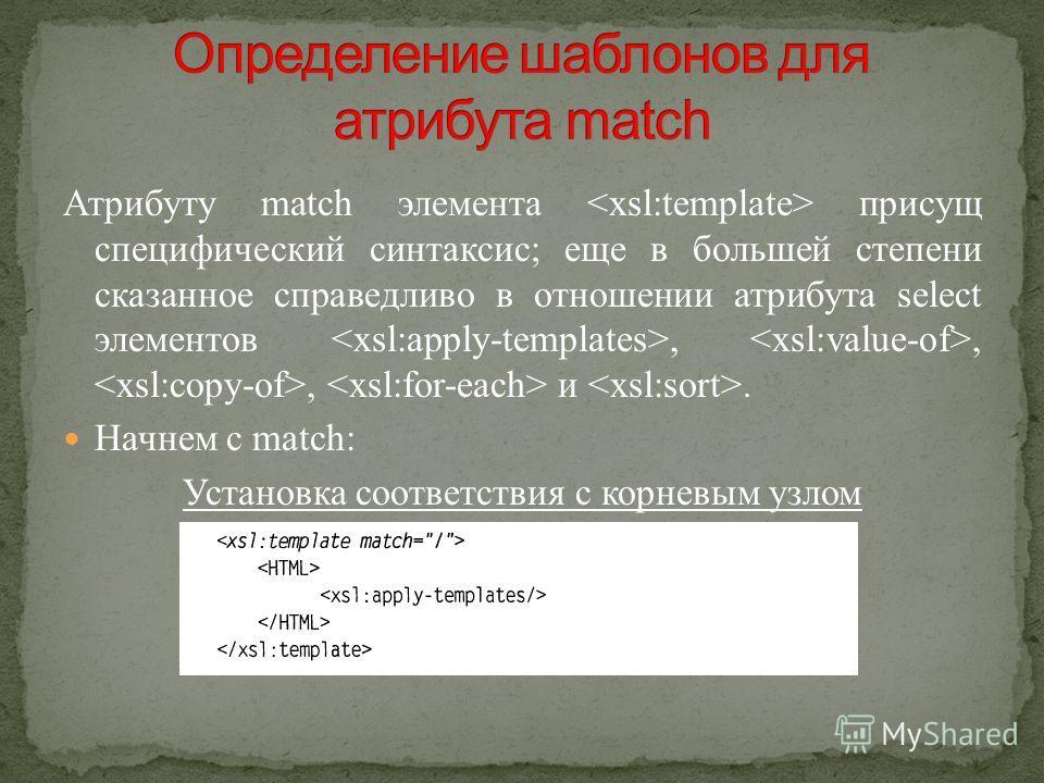 Атрибуту match элемента присущ специфический синтаксис; еще в большей степени сказанное справедливо в отношении атрибута select элементов,,, и. Начнем с match: Установка соответствия с корневым узлом