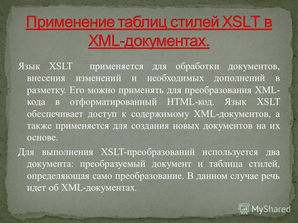 Язык XSLT применяется для обработки документов, внесения изменений и необходимых дополнений в разметку. Его можно применять для преобразования XML- кода в отформатированный HTML-код. Язык XSLT обеспечивает доступ к содержимому XML-документов, а также