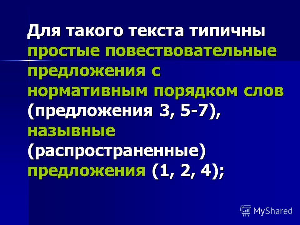Для такого текста типичны простые повествовательные предложения с нормативным порядком слов (предложения 3, 5-7), назывные (распространенные) предложения (1, 2, 4);