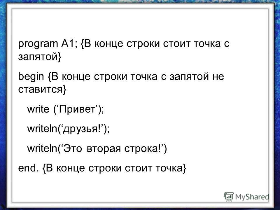program A1; {В конце строки стоит точка с запятой} begin {В конце строки точка с запятой не ставится} write (Привет); writeln(друзья!); writeln(Это вторая строка!) end. {В конце строки стоит точка}