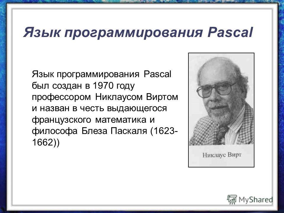 Язык программирования Pascal Язык программирования Pascal был создан в 1970 году профессором Никлаусом Виртом и назван в честь выдающегося французского математика и философа Блеза Паскаля (1623- 1662))