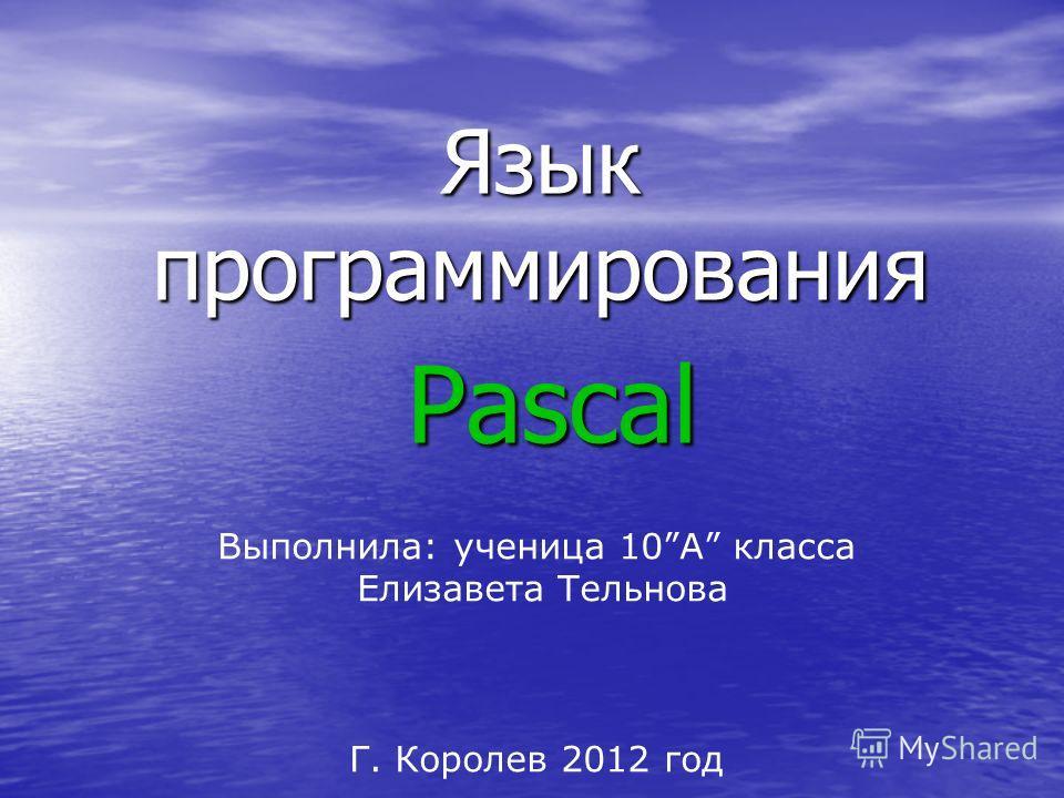 Язык программирования Pascal Выполнила: ученица 10А класса Елизавета Тельнова Г. Королев 2012 год