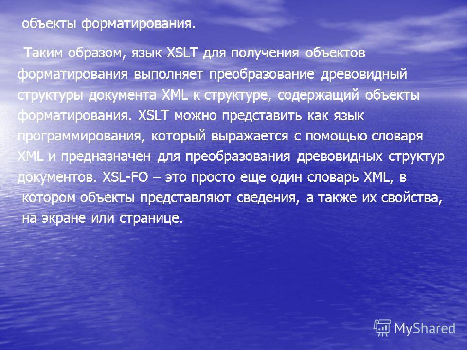 объекты форматирования. Таким образом, язык XSLT для получения объектов форматирования выполняет преобразование древовидный структуры документа XML к структуре, содержащий объекты форматирования. XSLT можно представить как язык программирования, кото